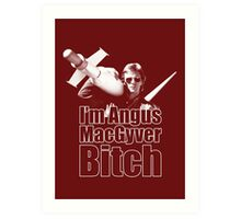 I'm Angus MacGyver B*tch Art Print