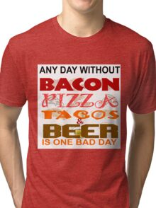 ANY DAY WITHOUT BACON, PIZZA, TACOS, BEER - BAD Tri-blend T-Shirt