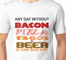 ANY DAY WITHOUT BACON, PIZZA, TACOS, BEER - BAD Unisex T-Shirt