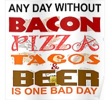 ANY DAY WITHOUT BACON, PIZZA, TACOS, BEER - BAD Poster