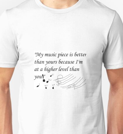 """My music piece is better than yours because I'm at a higher level than you!"""" Unisex T-Shirt"""