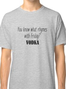 You know what rhymes with Friday? Vodka Classic T-Shirt