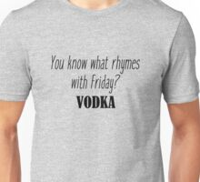 You know what rhymes with Friday? Vodka Unisex T-Shirt