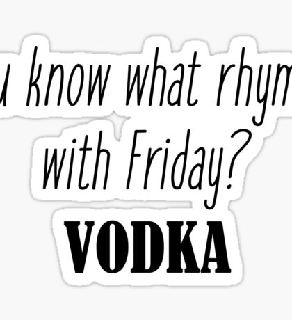 You know what rhymes with Friday? Vodka Sticker