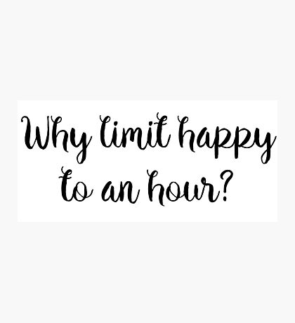 Why limit happy to an hour?  Photographic Print