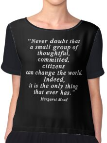 """Never doubt that a small group of thoughtful, committed, citizens can change the world. Indeed, it is the only thing that ever has."" Quote .  Chiffon Top"