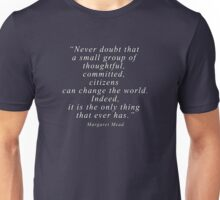 """Never doubt that a small group of thoughtful, committed, citizens can change the world. Indeed, it is the only thing that ever has."" Quote .  Unisex T-Shirt"