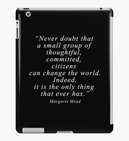 """Never doubt that a small group of thoughtful, committed, citizens can change the world. Indeed, it is the only thing that ever has."" Quote .  iPad Case/Skin"