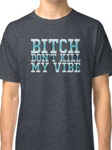 Bitch don't kill my vibe - funny shirt Classic T-Shirt