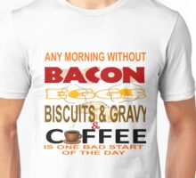 ANY MORNING WITHOUT BACON, EGGS, BISCUITS & GRAVY AND COFFEE...BAD START Unisex T-Shirt