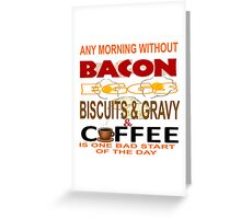 ANY MORNING WITHOUT BACON, EGGS, BISCUITS & GRAVY AND COFFEE...BAD START Greeting Card