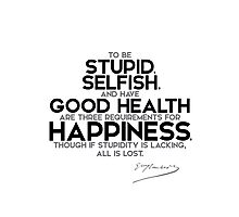 happiness: be stupid, selfish, and have good health - gustave flaubert Photographic Print