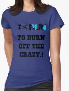 I RUN TO BURN OFF THE CRAZY.! Womens Fitted T-Shirt