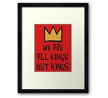 We Are All Kings But Kings Framed Print
