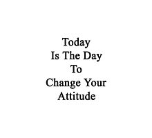Today Is The Day To Change Your Attitude  by supernova23