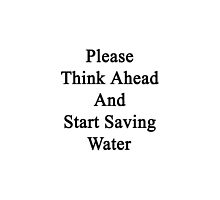Please Think Ahead And Start Saving Water by supernova23