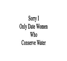 Sorry I Only Date Women Who Conserve Water  by supernova23