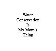Water Conservation Is My Mom's Thing  by supernova23