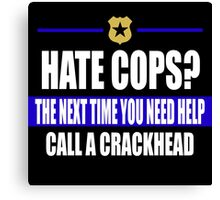 hate cops? Next Time You Need Help Call A Crackhead Canvas Print