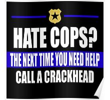 hate cops? Next Time You Need Help Call A Crackhead Poster