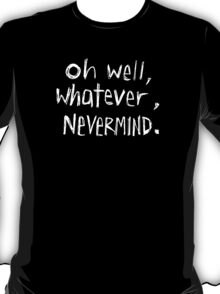 Oh Well, Whatever, Nevermind T-Shirt
