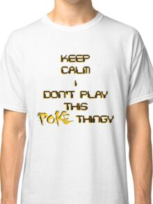 keep calm i don't play this poke thingy Classic T-Shirt