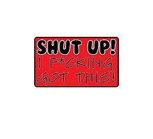 Shut Up! I F*cking Got This! Photographic Print