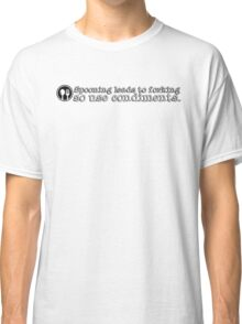 Spooning leads to forking so use condiments Classic T-Shirt
