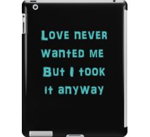 Love Never Wanted Me But I Took It Anyway iPad Case/Skin