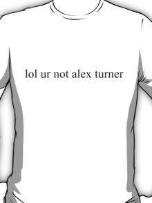 lol ur not alex turner top T-Shirt