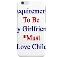 Requirements To Be My Girlfriend: *Must Love Chile  iPhone Case/Skin