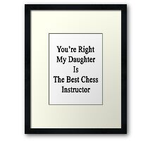 You're Right My Daughter Is The Best Chess Instructor  Framed Print