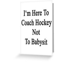 I'm Here To Coach Hockey Not To Babysit Greeting Card