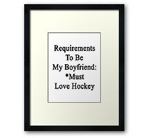 Requirements To Be My Boyfriend: *Must Love Hockey  Framed Print