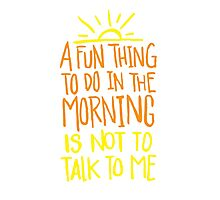 Fun thing in the Morning - not to talk to me - Funny Humor T Shirt  Photographic Print