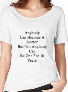 Anybody Can Become A Doctor But Not Anybody Can Be One For 10 Years Women's Relaxed Fit T-Shirt