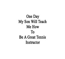 One Day My Son Will Teach Me How To Be A Great Tennis Instructor  by supernova23