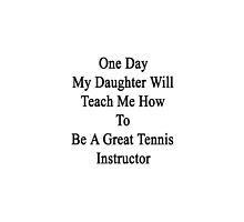 One Day My Daughter Will Teach Me How To Be A Great Tennis Instructor by supernova23