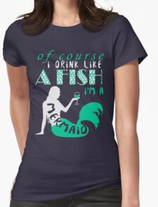 I Drink Like A Fish I'm A Mermaid T-shirt Womens Fitted T-Shirt