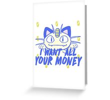 I want all your money Greeting Card