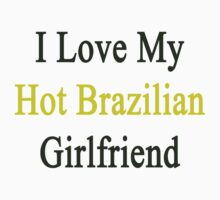 I Love My Hot Brazilian Girlfriend  by supernova23