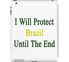 I Will Protect Brazil Until The End  iPad Case/Skin