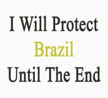 I Will Protect Brazil Until The End  by supernova23
