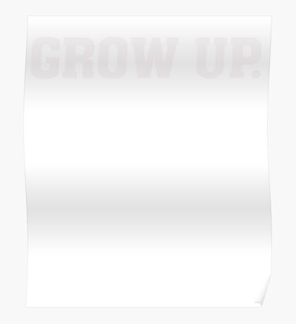 Grow Up - Funny Humor T Shirt Poster