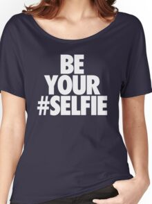 BE YOUR SELFIE Women's Relaxed Fit T-Shirt