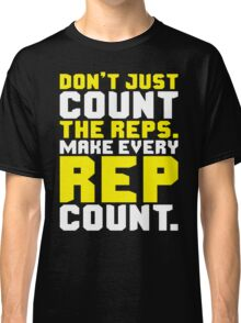 Don't Just Count The Reps. Make Every Rep Count. Classic T-Shirt