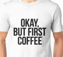 Okay, But First Coffee Unisex T-Shirt