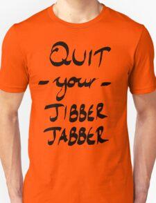 Quit Your Jibber Jabber Unisex T-Shirt