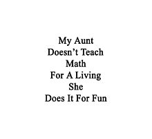 My Aunt Doesn't Teach Math For A Living She Does It For Fun  by supernova23