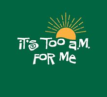 it's too a.m. for me Unisex T-Shirt